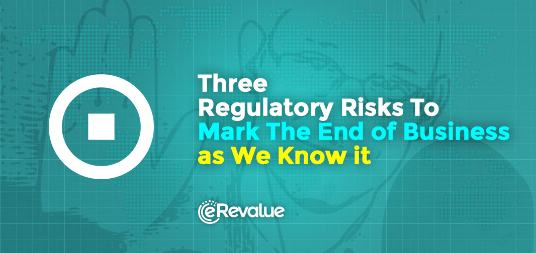 Three Regulatory Risks To Mark The End of Business as We Know it